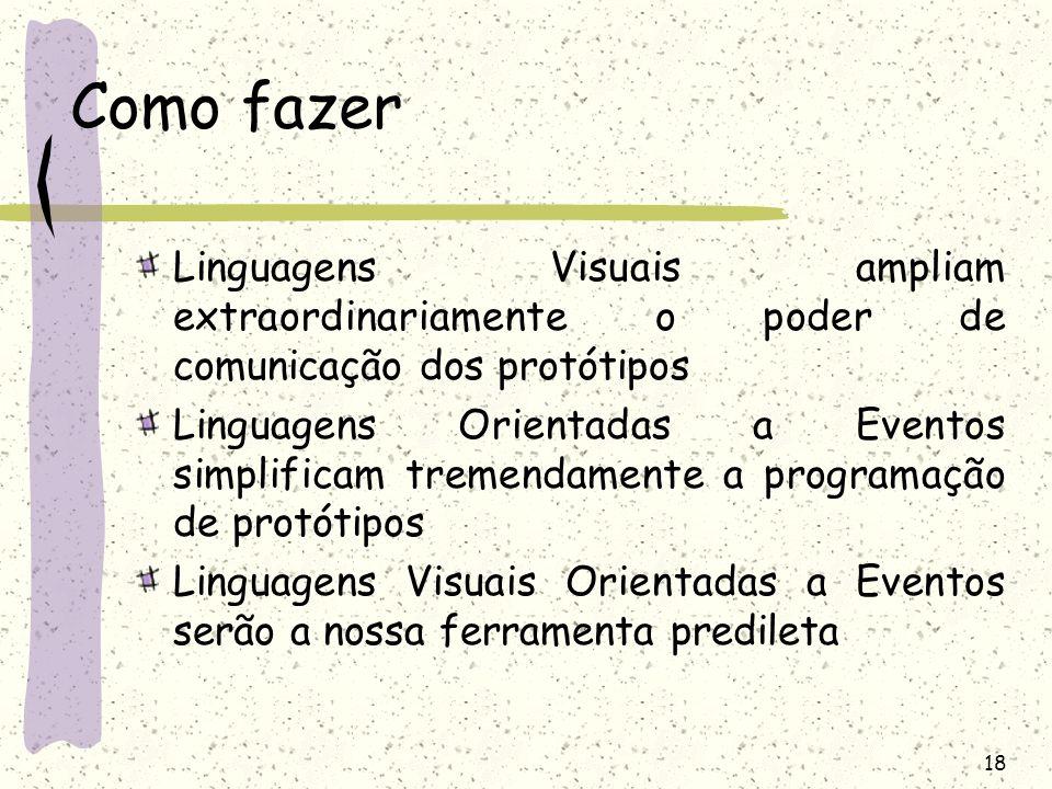 18 Como fazer Linguagens Visuais ampliam extraordinariamente o poder de comunicação dos protótipos Linguagens Orientadas a Eventos simplificam tremend