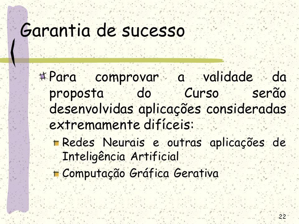 22 Garantia de sucesso Para comprovar a validade da proposta do Curso serão desenvolvidas aplicações consideradas extremamente difíceis: Redes Neurais