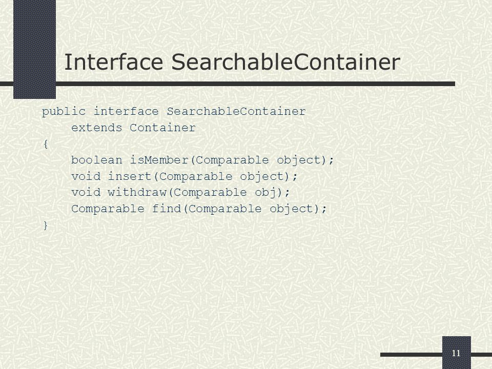 11 Interface SearchableContainer public interface SearchableContainer extends Container { boolean isMember(Comparable object); void insert(Comparable object); void withdraw(Comparable obj); Comparable find(Comparable object); }