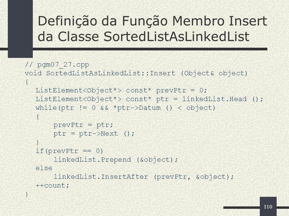 110 Definição da Função Membro Insert da Classe SortedListAsLinkedList // pgm07_27.cpp void SortedListAsLinkedList::Insert (Object& object) { ListElem