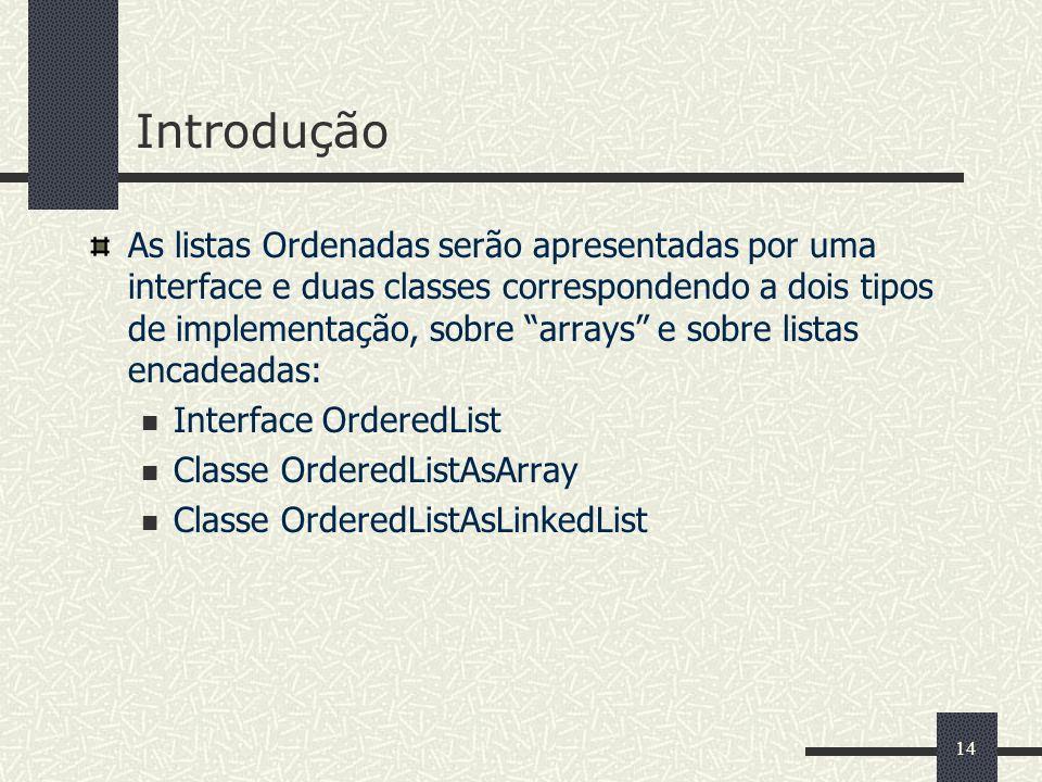 14 Introdução As listas Ordenadas serão apresentadas por uma interface e duas classes correspondendo a dois tipos de implementação, sobre arrays e sob