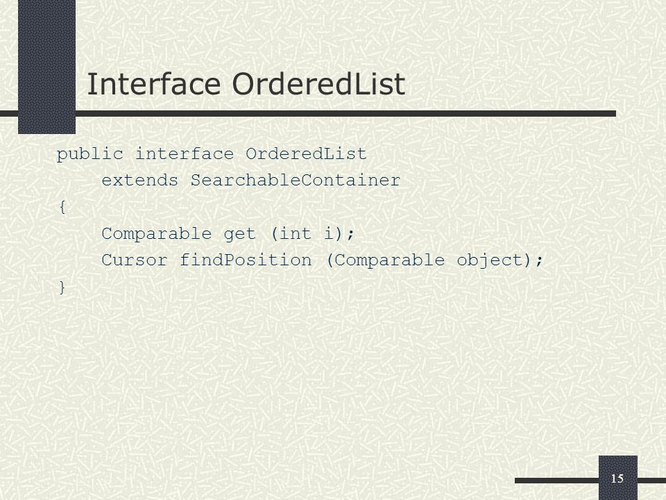 15 Interface OrderedList public interface OrderedList extends SearchableContainer { Comparable get (int i); Cursor findPosition (Comparable object); }