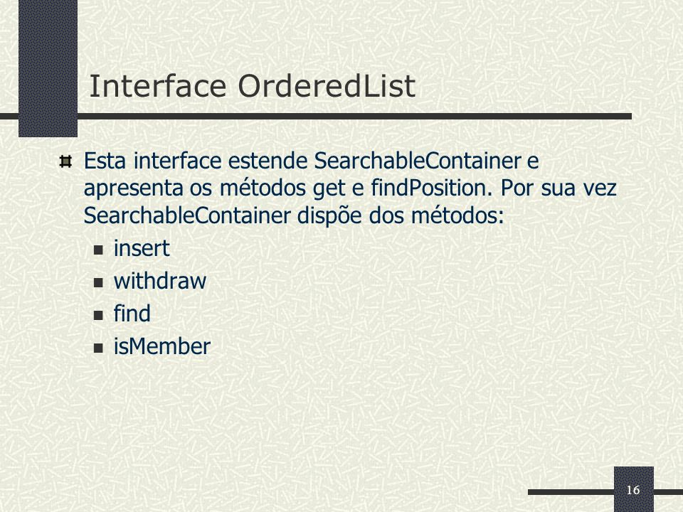 16 Interface OrderedList Esta interface estende SearchableContainer e apresenta os métodos get e findPosition.