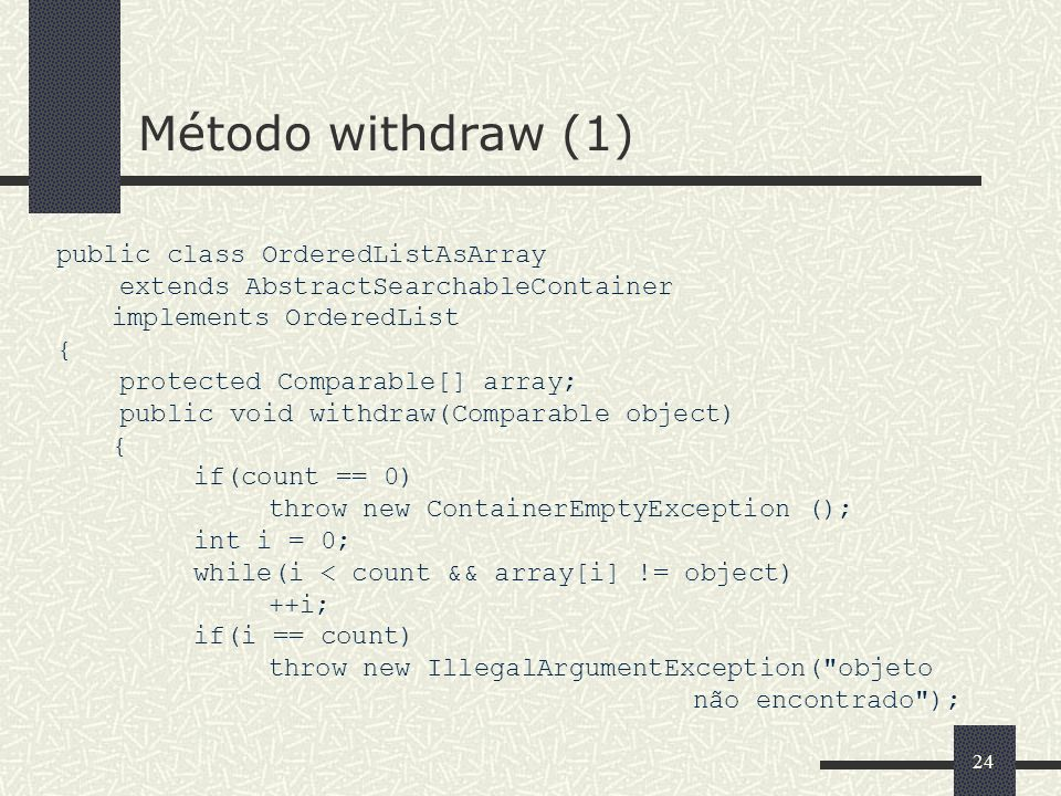 24 Método withdraw (1) public class OrderedListAsArray extends AbstractSearchableContainer implements OrderedList { protected Comparable[] array; public void withdraw(Comparable object) { if(count == 0) throw new ContainerEmptyException (); int i = 0; while(i < count && array[i] != object) ++i; if(i == count) throw new IllegalArgumentException( objeto não encontrado );