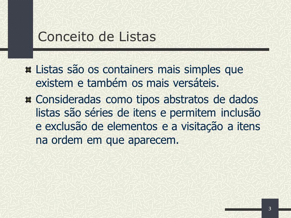 3 Conceito de Listas Listas são os containers mais simples que existem e também os mais versáteis. Consideradas como tipos abstratos de dados listas s