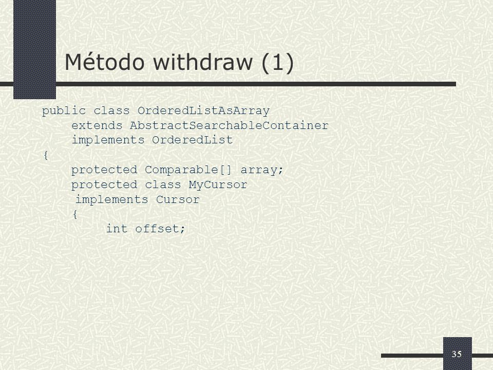 35 Método withdraw (1) public class OrderedListAsArray extends AbstractSearchableContainer implements OrderedList { protected Comparable[] array; protected class MyCursor implements Cursor { int offset;