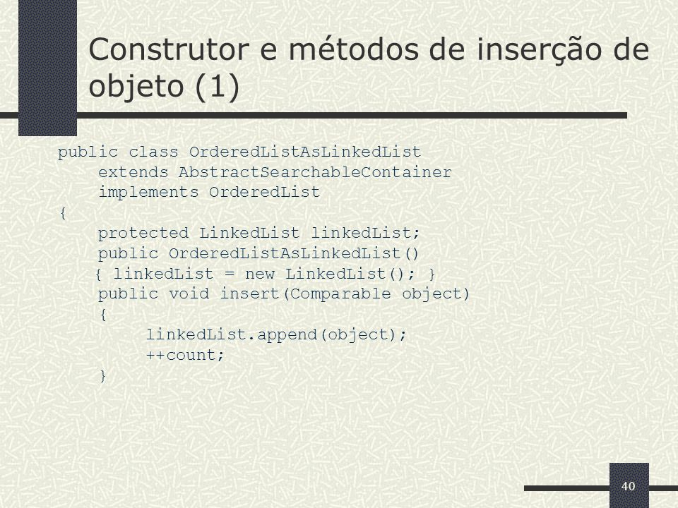 40 Construtor e métodos de inserção de objeto (1) public class OrderedListAsLinkedList extends AbstractSearchableContainer implements OrderedList { protected LinkedList linkedList; public OrderedListAsLinkedList() { linkedList = new LinkedList(); } public void insert(Comparable object) { linkedList.append(object); ++count; }