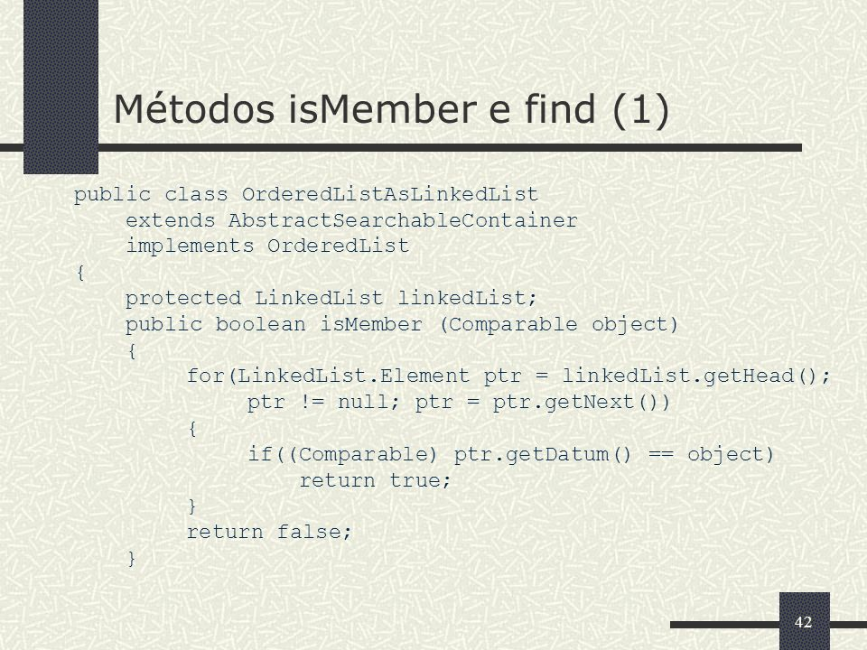 42 Métodos isMember e find (1) public class OrderedListAsLinkedList extends AbstractSearchableContainer implements OrderedList { protected LinkedList linkedList; public boolean isMember (Comparable object) { for(LinkedList.Element ptr = linkedList.getHead(); ptr != null; ptr = ptr.getNext()) { if((Comparable) ptr.getDatum() == object) return true; } return false; }