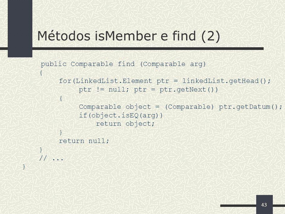 43 Métodos isMember e find (2) public Comparable find (Comparable arg) { for(LinkedList.Element ptr = linkedList.getHead(); ptr != null; ptr = ptr.get
