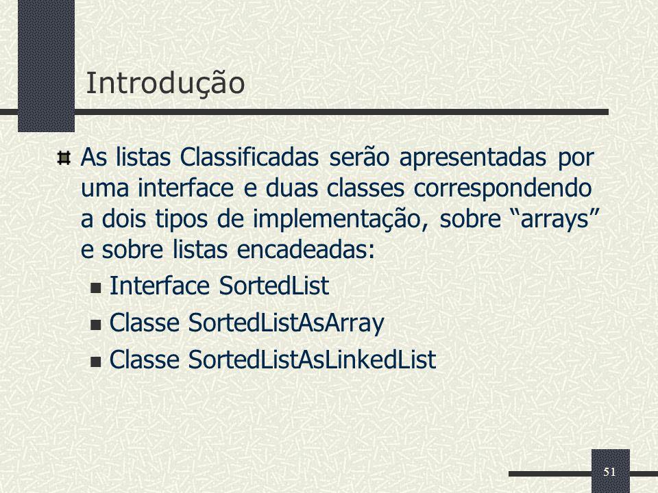 51 Introdução As listas Classificadas serão apresentadas por uma interface e duas classes correspondendo a dois tipos de implementação, sobre arrays e