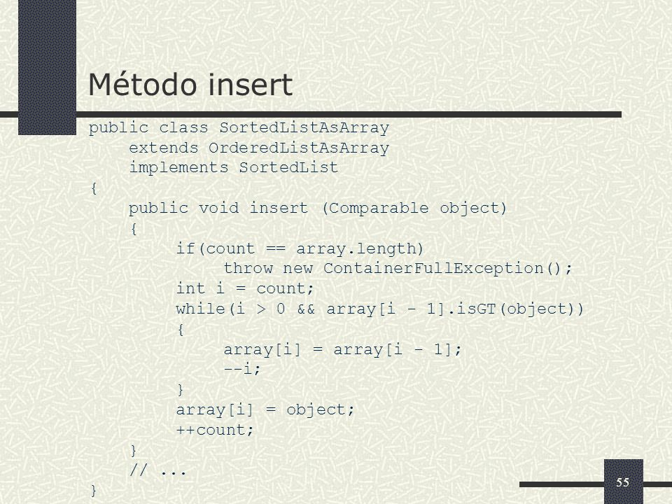 55 Método insert public class SortedListAsArray extends OrderedListAsArray implements SortedList { public void insert (Comparable object) { if(count == array.length) throw new ContainerFullException(); int i = count; while(i > 0 && array[i - 1].isGT(object)) { array[i] = array[i - 1]; --i; } array[i] = object; ++count; } //...