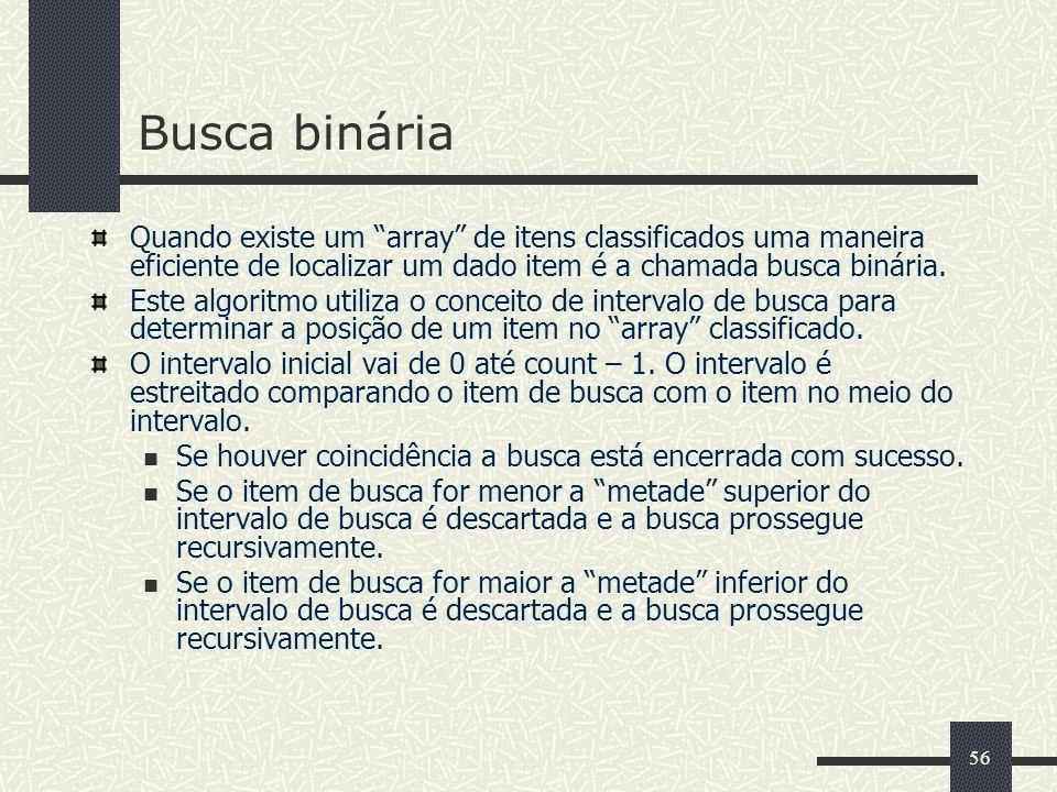 56 Busca binária Quando existe um array de itens classificados uma maneira eficiente de localizar um dado item é a chamada busca binária. Este algorit
