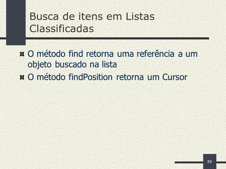 59 Busca de itens em Listas Classificadas O método find retorna uma referência a um objeto buscado na lista O método findPosition retorna um Cursor