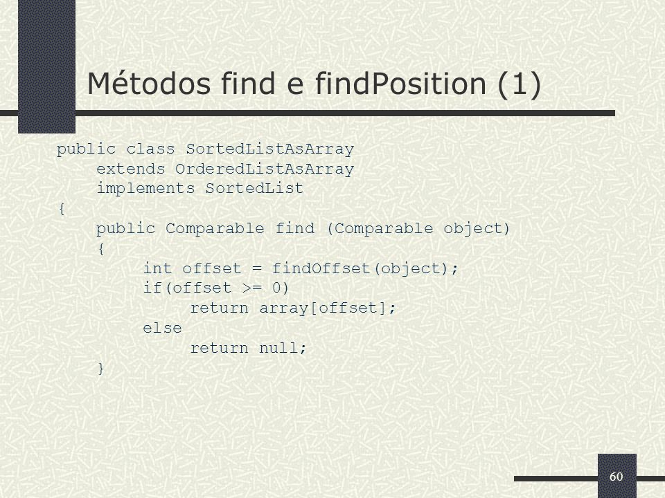 60 Métodos find e findPosition (1) public class SortedListAsArray extends OrderedListAsArray implements SortedList { public Comparable find (Comparable object) { int offset = findOffset(object); if(offset >= 0) return array[offset]; else return null; }