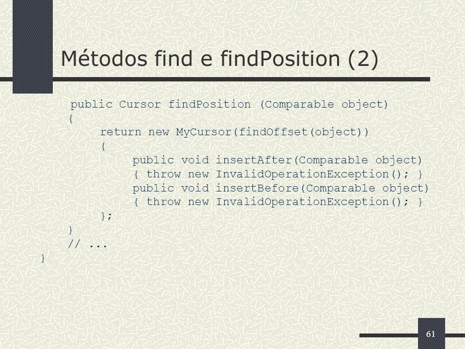61 Métodos find e findPosition (2) public Cursor findPosition (Comparable object) { return new MyCursor(findOffset(object)) { public void insertAfter(Comparable object) { throw new InvalidOperationException(); } public void insertBefore(Comparable object) { throw new InvalidOperationException(); } }; } //...