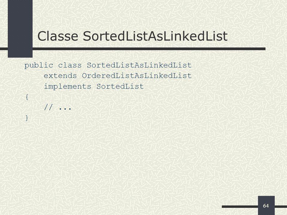 64 Classe SortedListAsLinkedList public class SortedListAsLinkedList extends OrderedListAsLinkedList implements SortedList { //... }