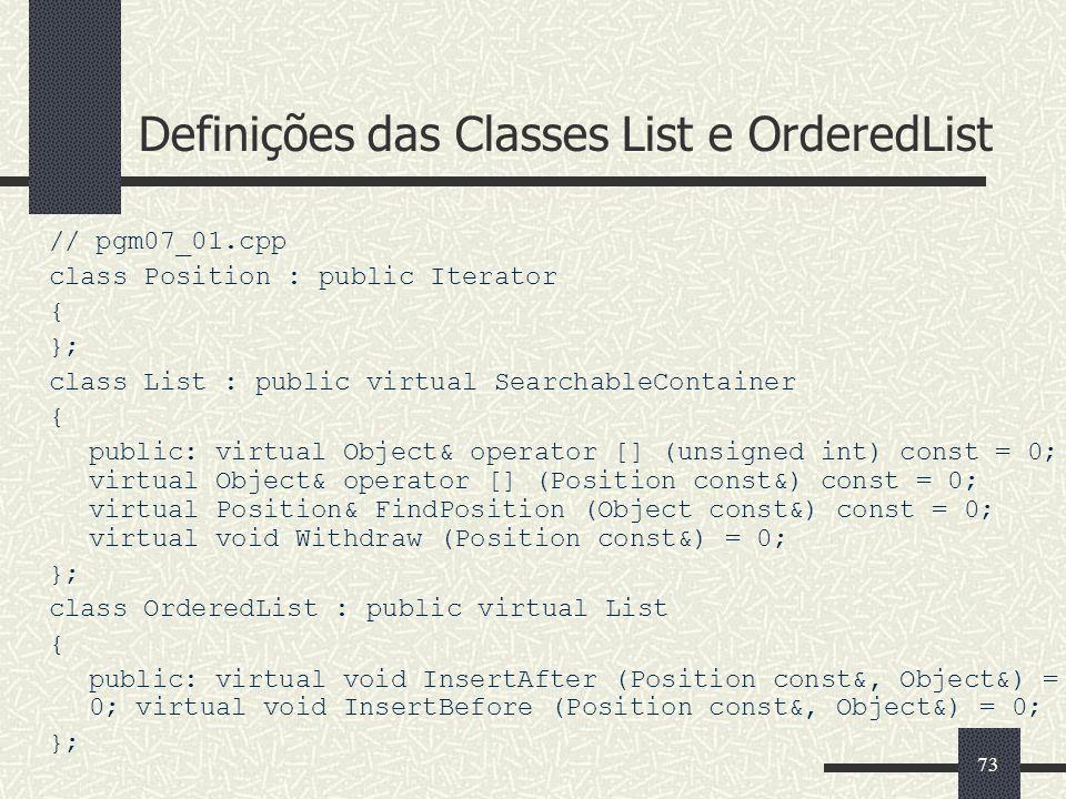 73 Definições das Classes List e OrderedList // pgm07_01.cpp class Position : public Iterator { }; class List : public virtual SearchableContainer { p