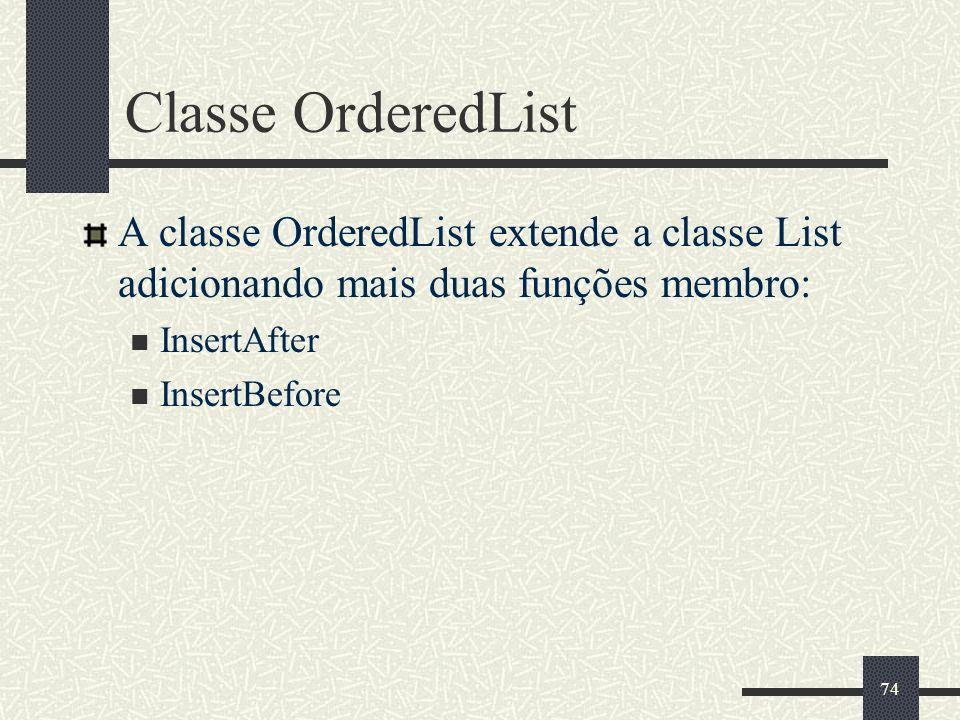 74 Classe OrderedList A classe OrderedList extende a classe List adicionando mais duas funções membro: InsertAfter InsertBefore