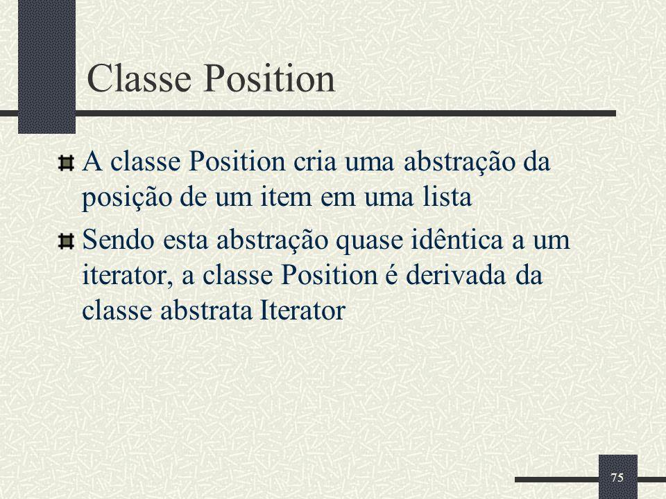 75 Classe Position A classe Position cria uma abstração da posição de um item em uma lista Sendo esta abstração quase idêntica a um iterator, a classe