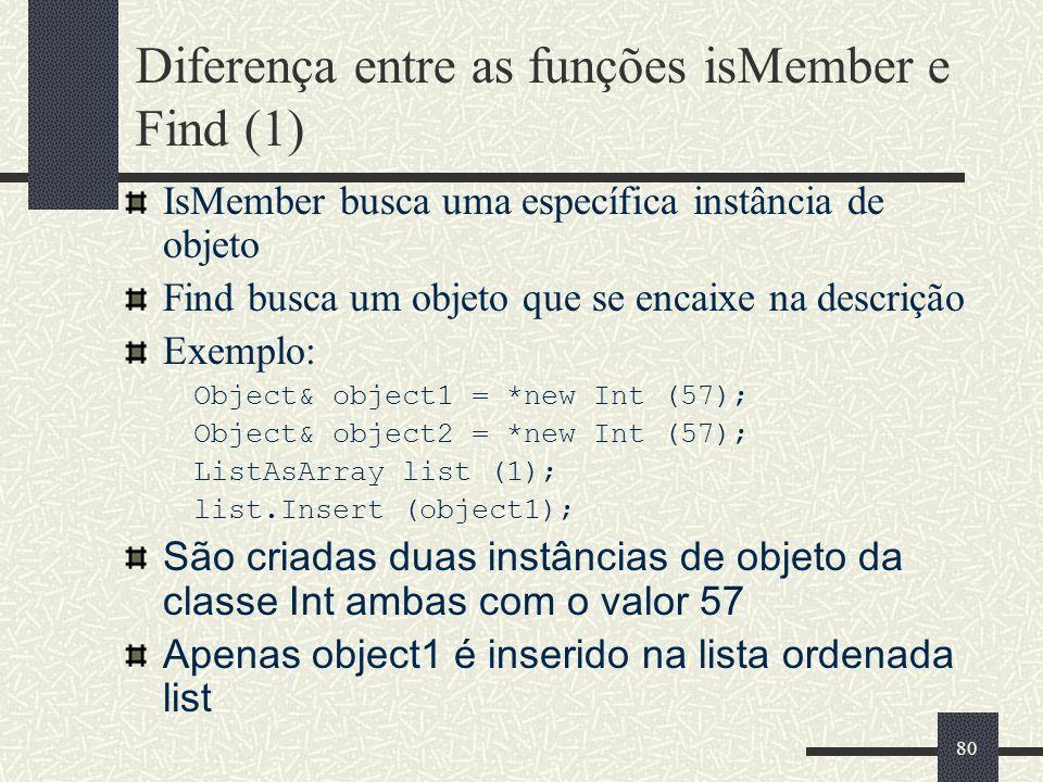 80 Diferença entre as funções isMember e Find (1) IsMember busca uma específica instância de objeto Find busca um objeto que se encaixe na descrição E