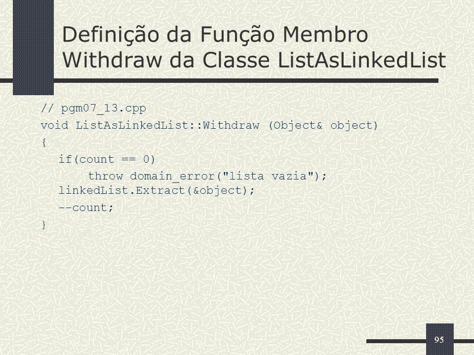 95 Definição da Função Membro Withdraw da Classe ListAsLinkedList // pgm07_13.cpp void ListAsLinkedList::Withdraw (Object& object) { if(count == 0) th