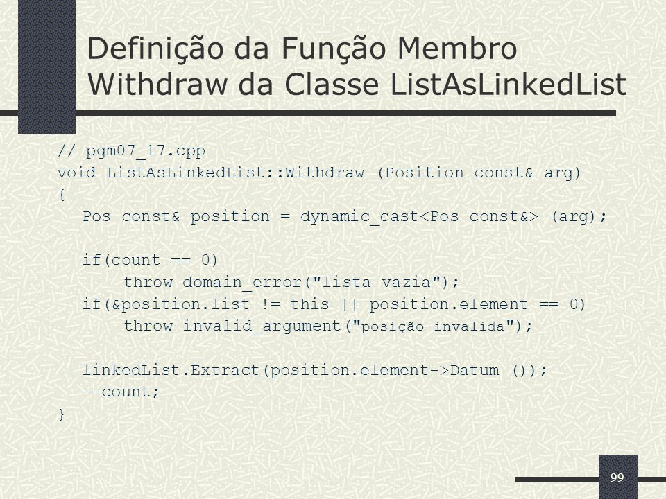 99 Definição da Função Membro Withdraw da Classe ListAsLinkedList // pgm07_17.cpp void ListAsLinkedList::Withdraw (Position const& arg) { Pos const& position = dynamic_cast (arg); if(count == 0) throw domain_error( lista vazia ); if(&position.list != this || position.element == 0) throw invalid_argument( posição invalida ); linkedList.Extract(position.element->Datum ()); --count; }