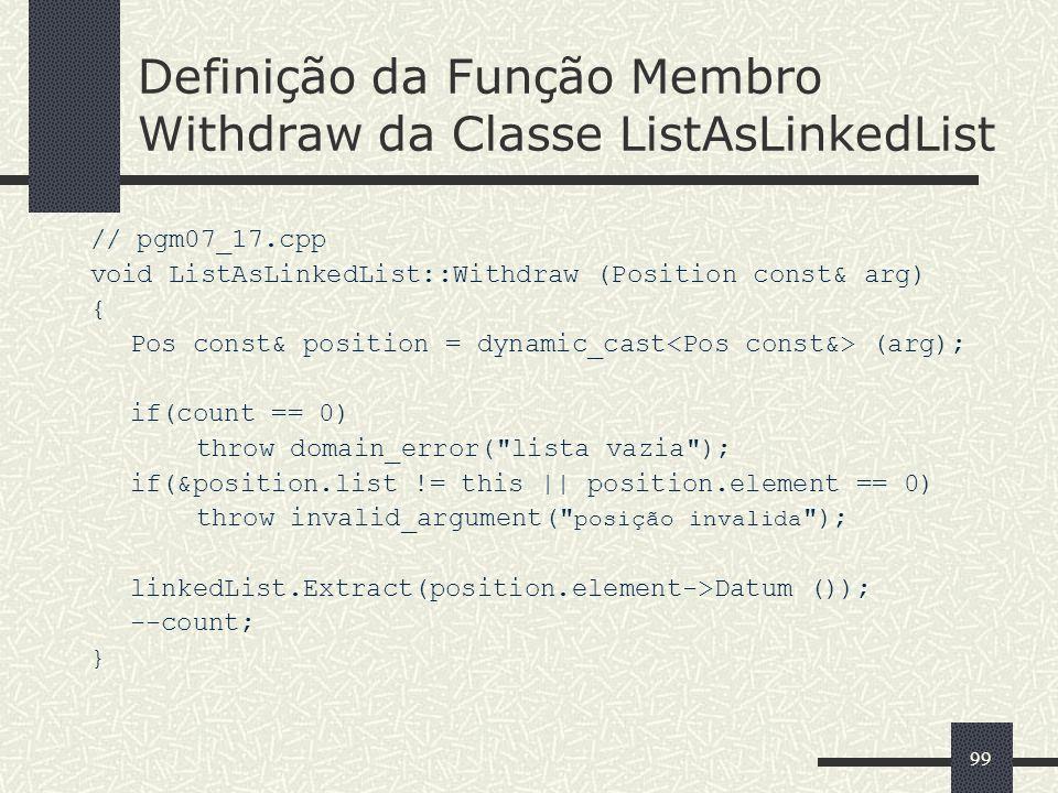 99 Definição da Função Membro Withdraw da Classe ListAsLinkedList // pgm07_17.cpp void ListAsLinkedList::Withdraw (Position const& arg) { Pos const& p
