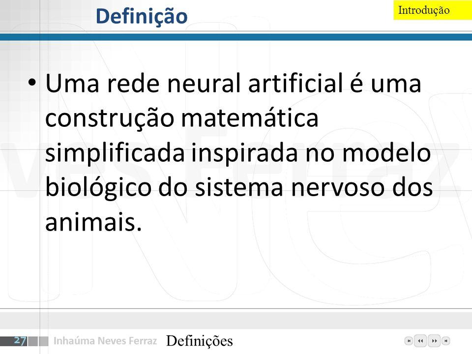 Definição Uma rede neural artificial é uma construção matemática simplificada inspirada no modelo biológico do sistema nervoso dos animais. Definições