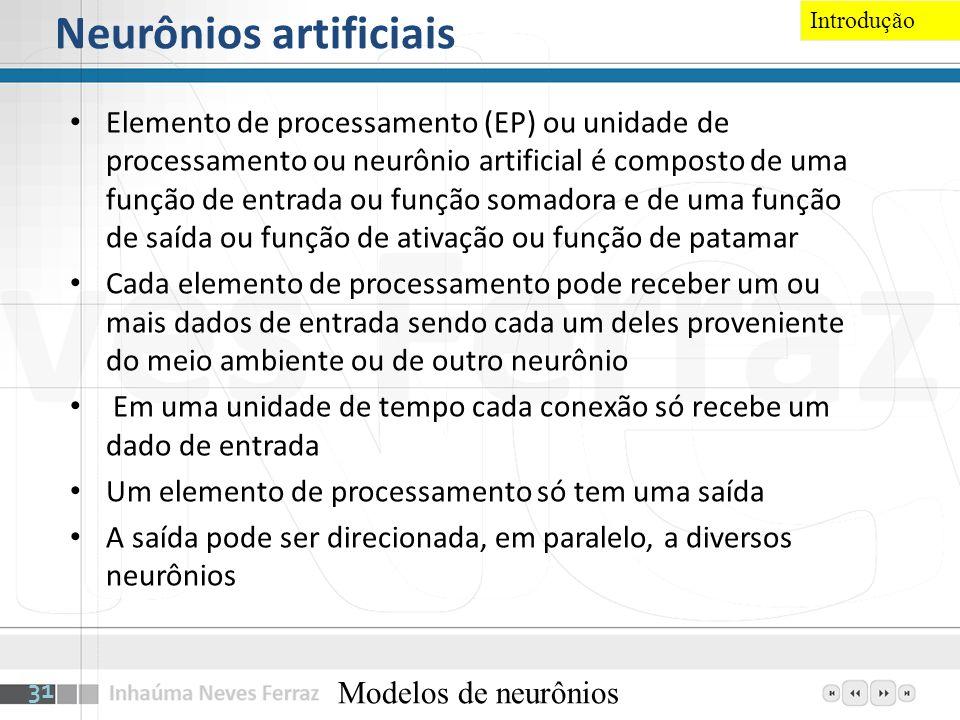 Neurônios artificiais Elemento de processamento (EP) ou unidade de processamento ou neurônio artificial é composto de uma função de entrada ou função