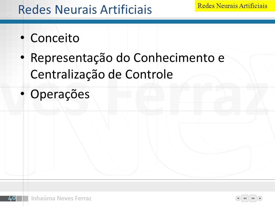 Redes Neurais Artificiais Conceito Representação do Conhecimento e Centralização de Controle Operações 40 Redes Neurais Artificiais