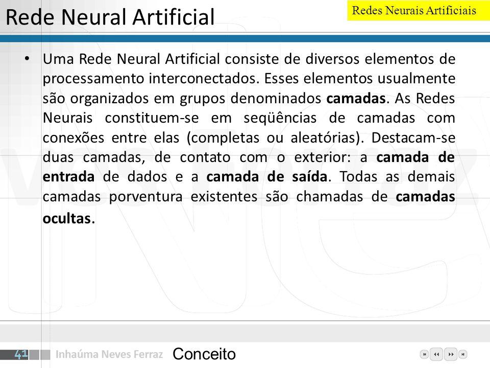 Rede Neural Artificial Uma Rede Neural Artificial consiste de diversos elementos de processamento interconectados. Esses elementos usualmente são orga