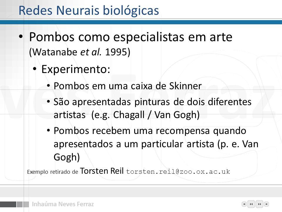 Redes Neurais biológicas Pombos como especialistas em arte (Watanabe et al. 1995) Experimento: Pombos em uma caixa de Skinner São apresentadas pintura