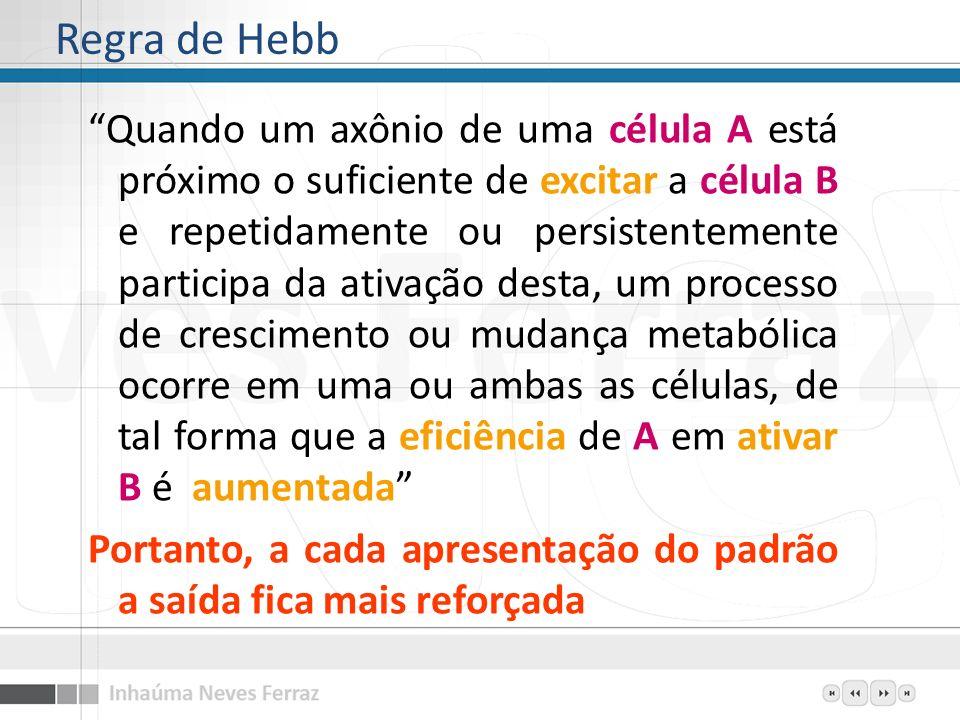 Regra de Hebb Quando um axônio de uma célula A está próximo o suficiente de excitar a célula B e repetidamente ou persistentemente participa da ativaç
