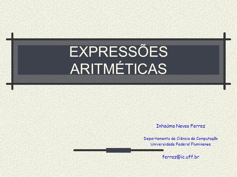 EXPRESSÕES ARITMÉTICAS Inhaúma Neves Ferraz Departamento de Ciência da Computação Universidade Federal Fluminense ferraz@ic.uff.br
