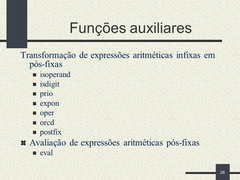 26 Funções auxiliares Transformação de expressões aritméticas infixas em pós-fixas isoperand isdigit prio expon oper orcd postfix Avaliação de express