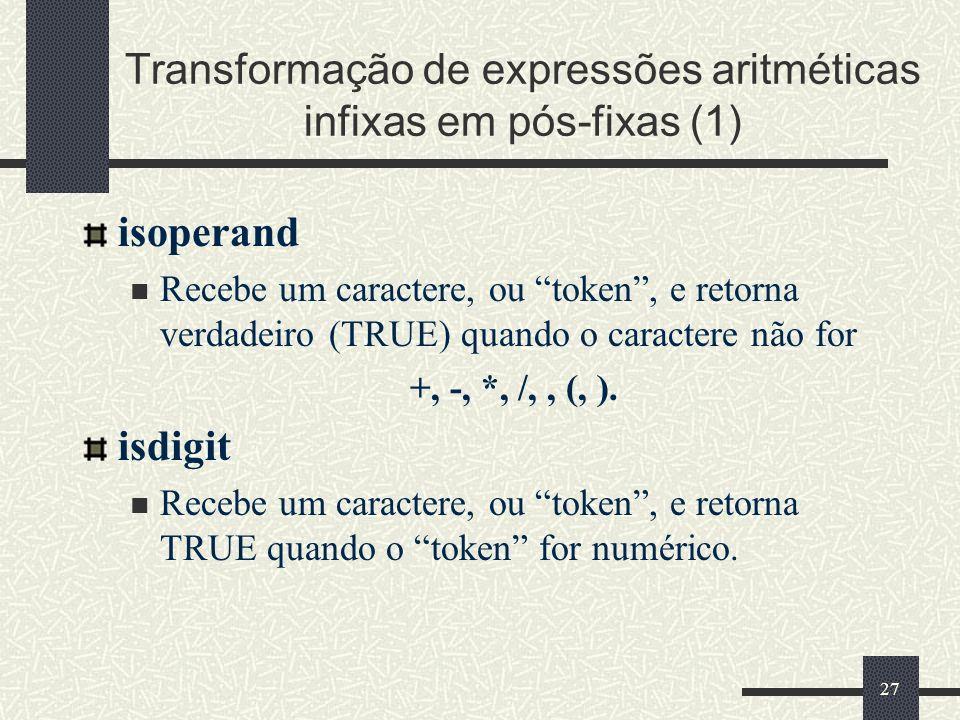 27 Transformação de expressões aritméticas infixas em pós-fixas (1) isoperand Recebe um caractere, ou token, e retorna verdadeiro (TRUE) quando o cara
