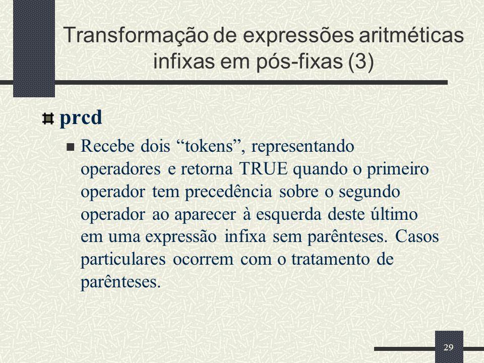 29 Transformação de expressões aritméticas infixas em pós-fixas (3) prcd Recebe dois tokens, representando operadores e retorna TRUE quando o primeiro