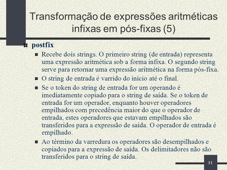 31 Transformação de expressões aritméticas infixas em pós-fixas (5) postfix Recebe dois strings. O primeiro string (de entrada) representa uma express