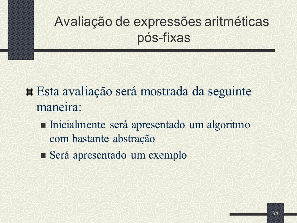 34 Avaliação de expressões aritméticas pós-fixas Esta avaliação será mostrada da seguinte maneira: Inicialmente será apresentado um algoritmo com bast