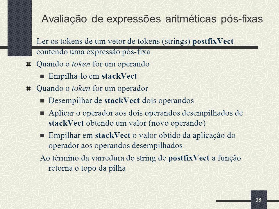 35 Avaliação de expressões aritméticas pós-fixas Ler os tokens de um vetor de tokens (strings) postfixVect contendo uma expressão pós-fixa Quando o to