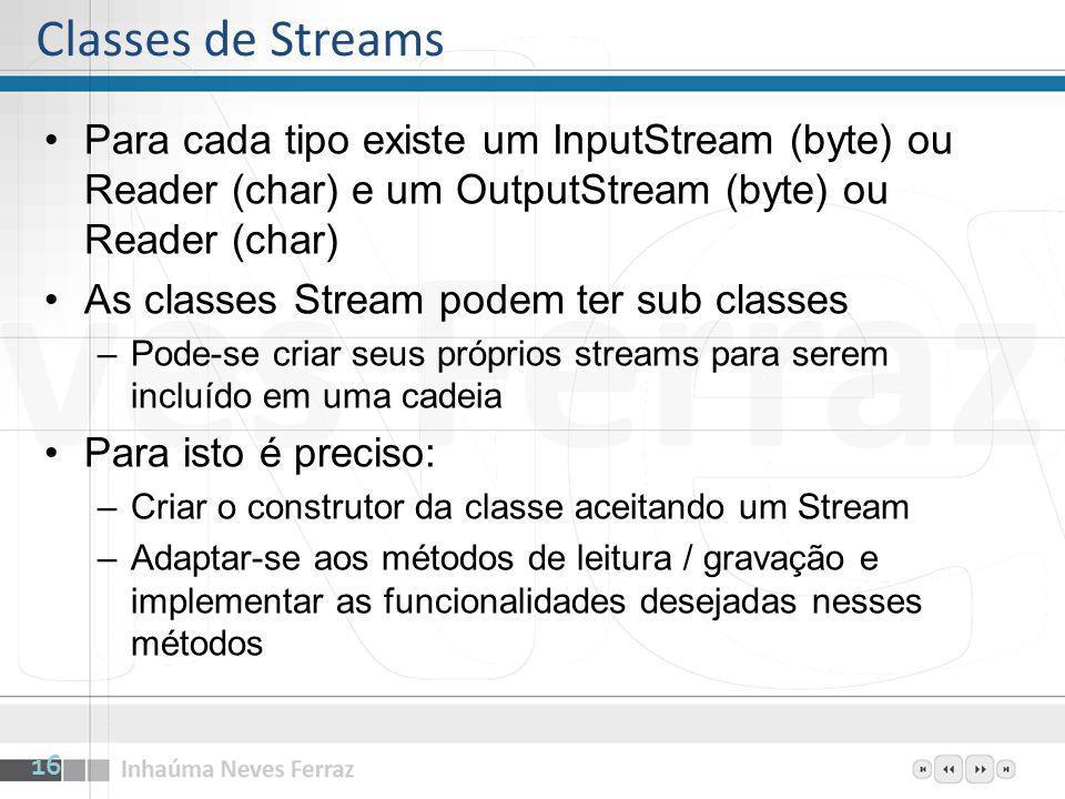 Para cada tipo existe um InputStream (byte) ou Reader (char) e um OutputStream (byte) ou Reader (char) As classes Stream podem ter sub classes –Pode-s