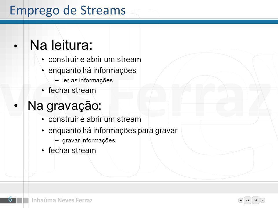 Na leitura: construir e abrir um stream enquanto há informações –ler as informações fechar stream Na gravação: construir e abrir um stream enquanto há