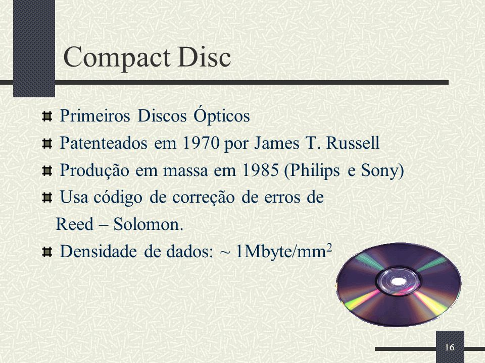 16 Compact Disc Primeiros Discos Ópticos Patenteados em 1970 por James T. Russell Produção em massa em 1985 (Philips e Sony) Usa código de correção de