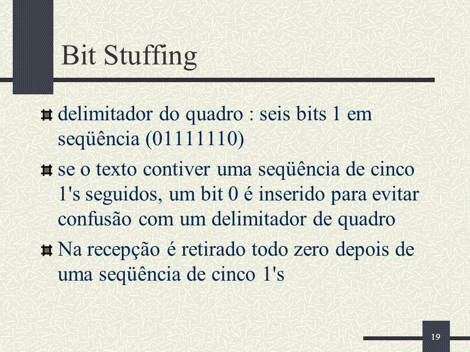 19 Bit Stuffing delimitador do quadro : seis bits 1 em seqüência (01111110) se o texto contiver uma seqüência de cinco 1 s seguidos, um bit 0 é inserido para evitar confusão com um delimitador de quadro Na recepção é retirado todo zero depois de uma seqüência de cinco 1 s
