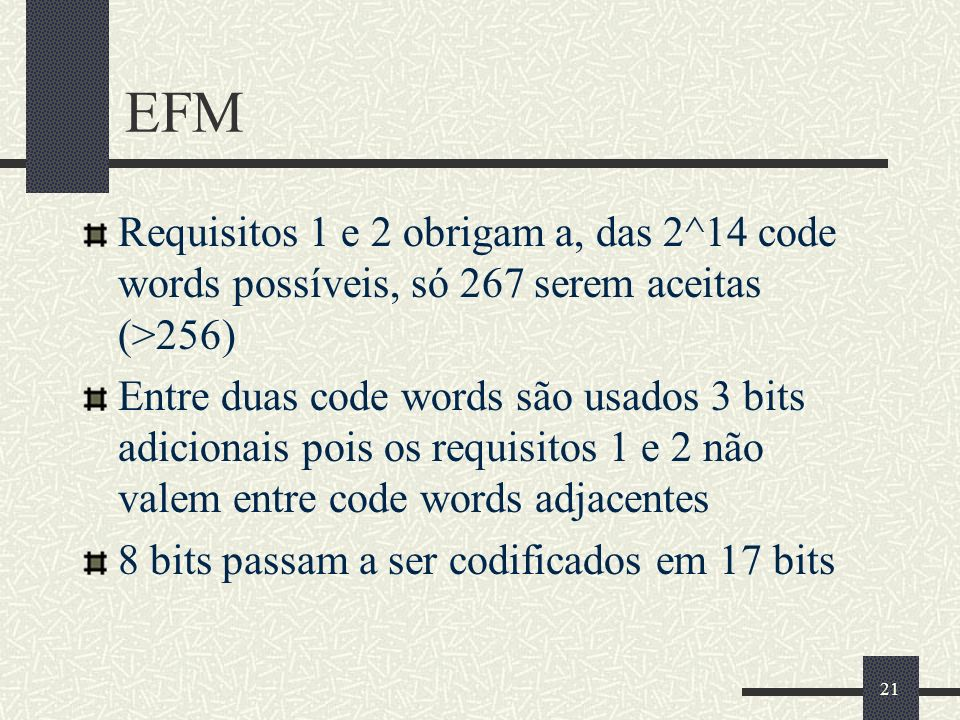 21 EFM Requisitos 1 e 2 obrigam a, das 2^14 code words possíveis, só 267 serem aceitas (>256) Entre duas code words são usados 3 bits adicionais pois os requisitos 1 e 2 não valem entre code words adjacentes 8 bits passam a ser codificados em 17 bits