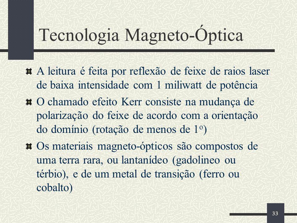 33 Tecnologia Magneto-Óptica A leitura é feita por reflexão de feixe de raios laser de baixa intensidade com 1 miliwatt de potência O chamado efeito Kerr consiste na mudança de polarização do feixe de acordo com a orientação do domínio (rotação de menos de 1 o ) Os materiais magneto-ópticos são compostos de uma terra rara, ou lantanídeo (gadolineo ou térbio), e de um metal de transição (ferro ou cobalto)