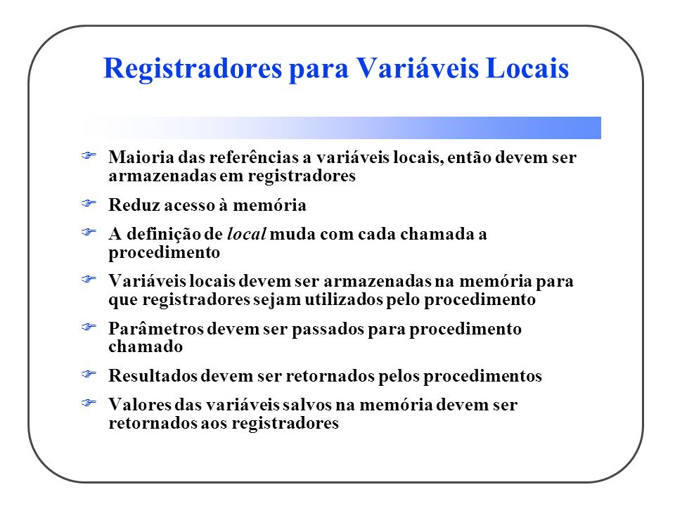 Registradores para Variáveis Locais Maioria das referências a variáveis locais, então devem ser armazenadas em registradores Reduz acesso à memória A definição de local muda com cada chamada a procedimento Variáveis locais devem ser armazenadas na memória para que registradores sejam utilizados pelo procedimento Parâmetros devem ser passados para procedimento chamado Resultados devem ser retornados pelos procedimentos Valores das variáveis salvos na memória devem ser retornados aos registradores