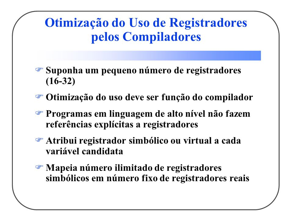 Otimização do Uso de Registradores pelos Compiladores Suponha um pequeno número de registradores (16-32) Otimização do uso deve ser função do compilador Programas em linguagem de alto nível não fazem referências explícitas a registradores Atribui registrador simbólico ou virtual a cada variável candidata Mapeia número ilimitado de registradores simbólicos em número fixo de registradores reais