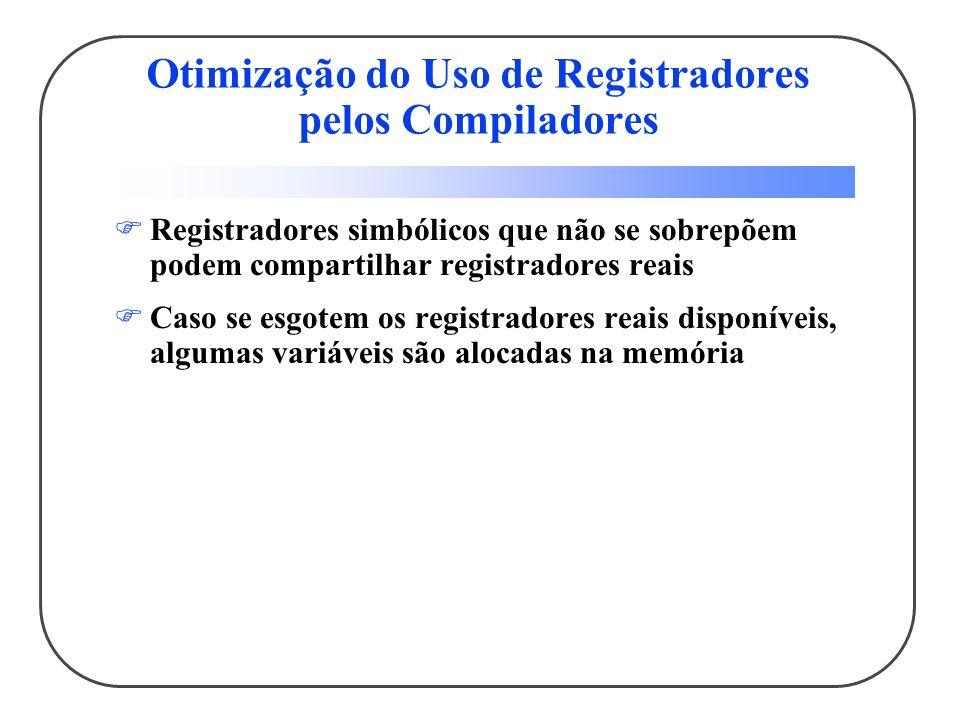 Otimização do Uso de Registradores pelos Compiladores Registradores simbólicos que não se sobrepõem podem compartilhar registradores reais Caso se esgotem os registradores reais disponíveis, algumas variáveis são alocadas na memória