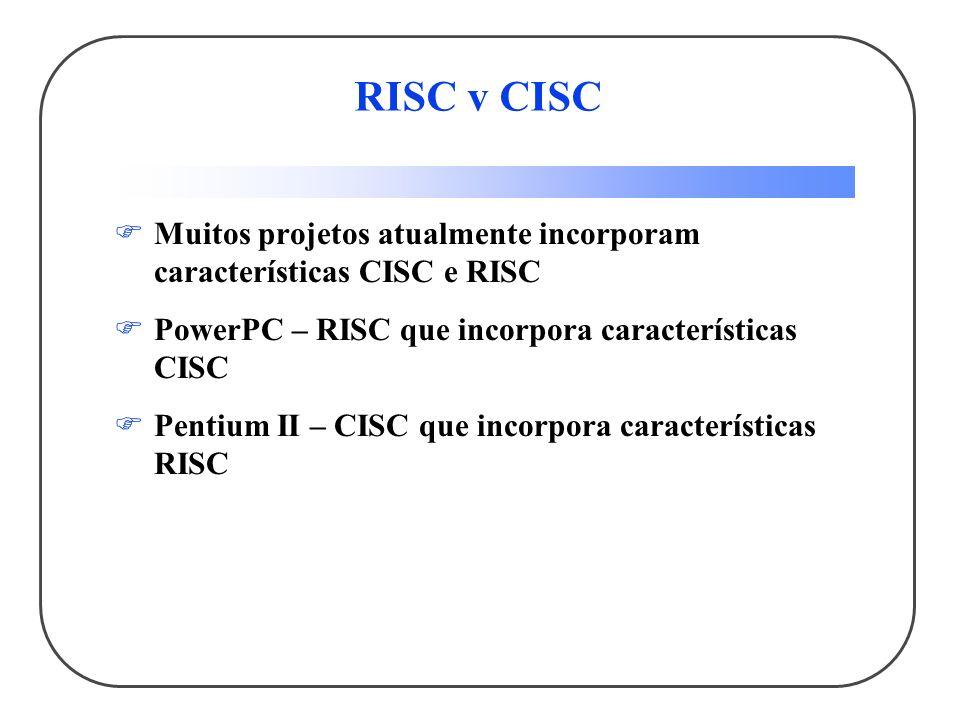 RISC v CISC Muitos projetos atualmente incorporam características CISC e RISC PowerPC – RISC que incorpora características CISC Pentium II – CISC que incorpora características RISC
